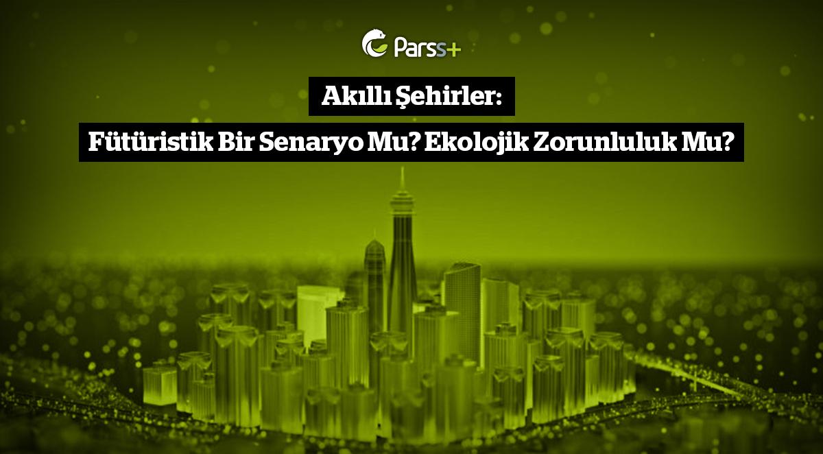 Akıllı Şehirler: Fütüristik Bir Senaryo Mu? Ekolojik Zorunluluk Mu?