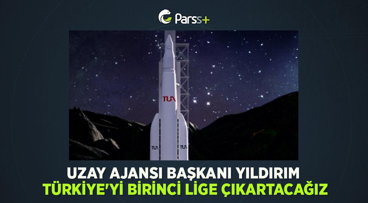 Uzay Ajansı Başkanı Yıldırım: Türkiye'yi birinci lige çıkartacağız
