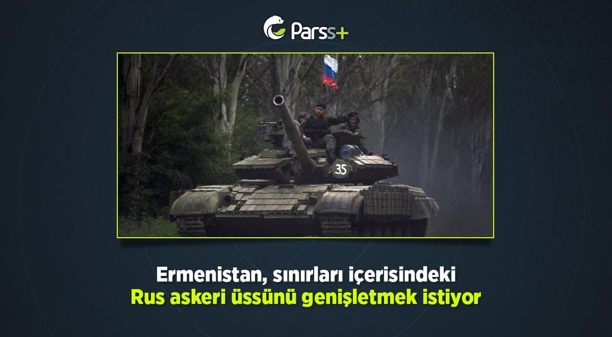 Ermenistan, sınırları içerisindeki Rus askeri üssünü genişletmek istiyor