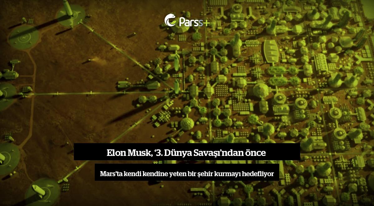 Elon Musk'tan, '3. Dünya Savaşı'ndan önce Mars'ta kendi kendine yeten bir şehir kurma' hedefi