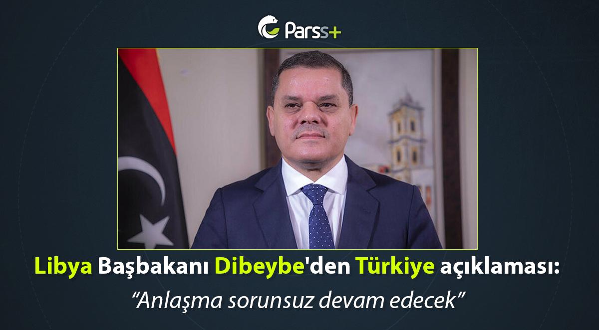 Libya Başbakanı Dibeybe'den Türkiye açıklaması: Anlaşma sorunsuz devam edecek