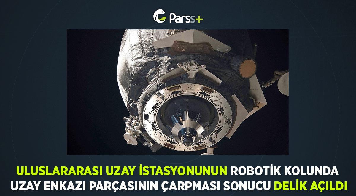 Uluslararası Uzay İstasyonunun robotik kolunda uzay enkazı parçasının çarpması sonucu delik açıldı